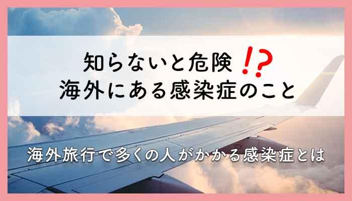 【動画でわかる感染症vol.1】知らないと危険!?海外感染症